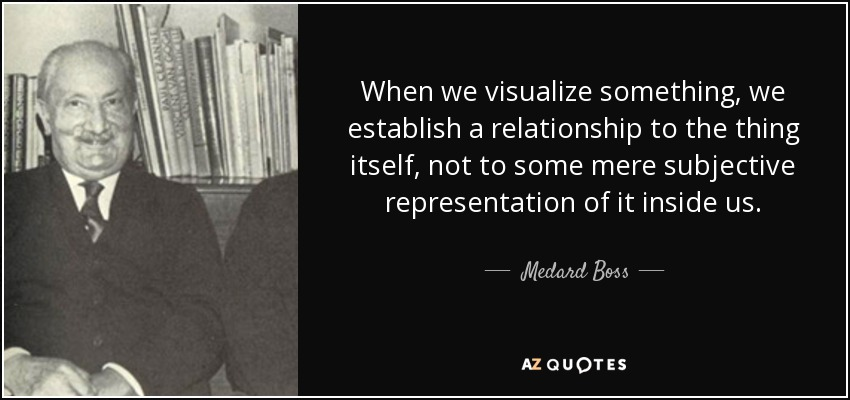 When we visualize something, we establish a relationship to the thing itself, not to some mere subjective representation of it inside us. - Medard Boss