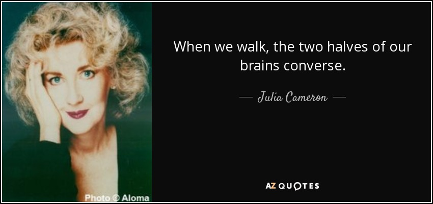 When we walk, the two halves of our brains converse. - Julia Cameron