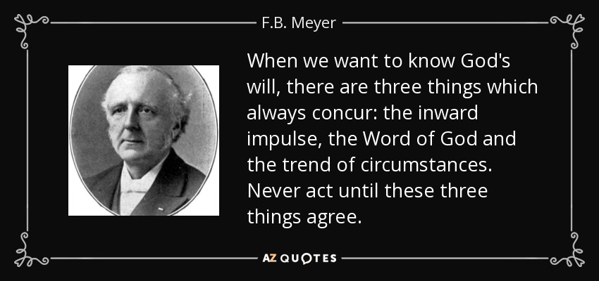 When we want to know God's will, there are three things which always concur: the inward impulse, the Word of God and the trend of circumstances. Never act until these three things agree. - F.B. Meyer