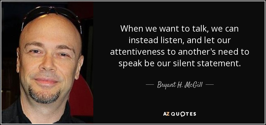 When we want to talk, we can instead listen, and let our attentiveness to another's need to speak be our silent statement. - Bryant H. McGill