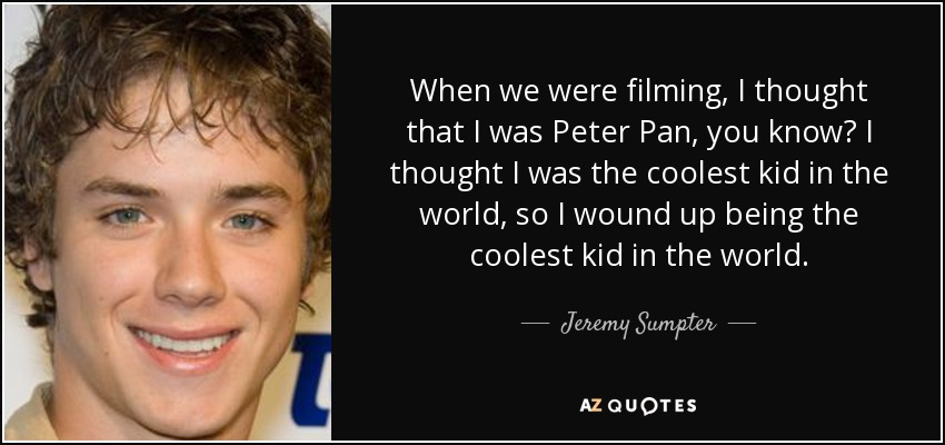 When we were filming, I thought that I was Peter Pan, you know? I thought I was the coolest kid in the world, so I wound up being the coolest kid in the world. - Jeremy Sumpter