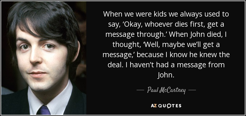 When we were kids we always used to say, 'Okay, whoever dies first, get a message through.' When John died, I thought, 'Well, maybe we'll get a message,' because I know he knew the deal. I haven't had a message from John. - Paul McCartney