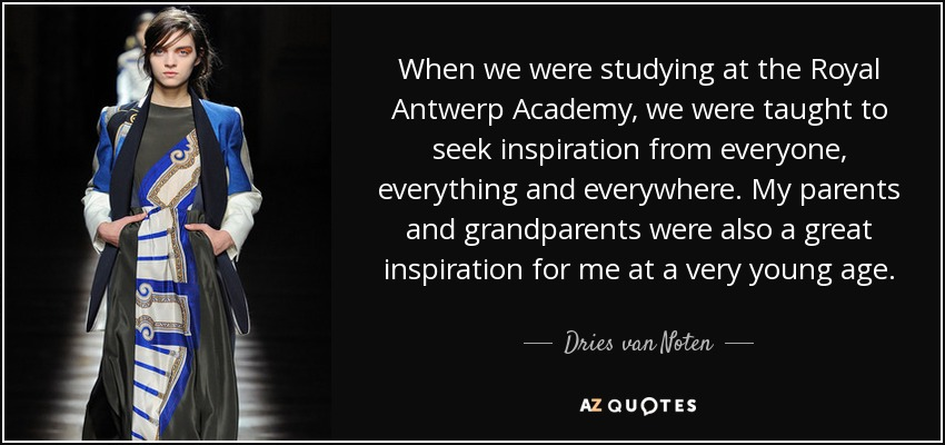 When we were studying at the Royal Antwerp Academy, we were taught to seek inspiration from everyone, everything and everywhere. My parents and grandparents were also a great inspiration for me at a very young age. - Dries van Noten