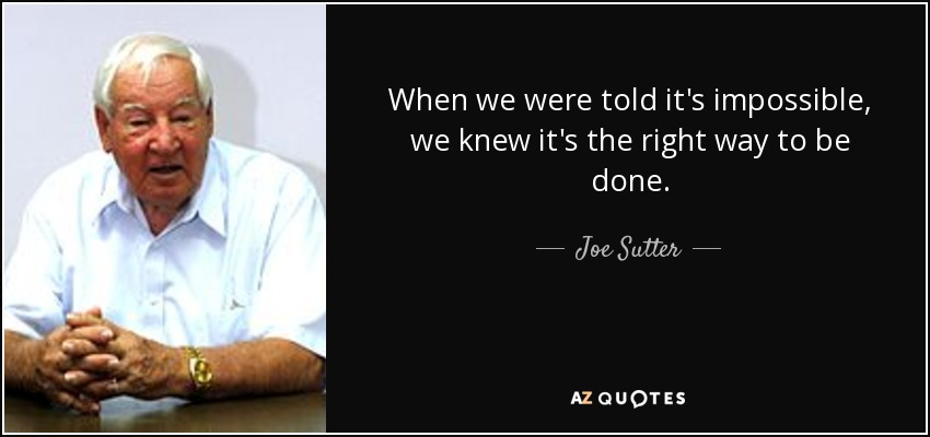 When we were told it's impossible, we knew it's the right way to be done. - Joe Sutter