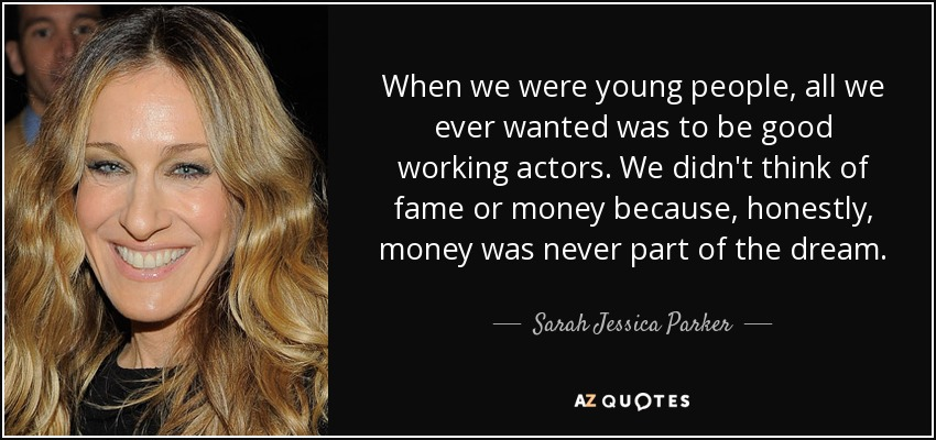 When we were young people, all we ever wanted was to be good working actors. We didn't think of fame or money because, honestly, money was never part of the dream. - Sarah Jessica Parker