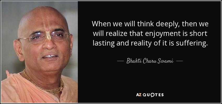 When we will think deeply, then we will realize that enjoyment is short lasting and reality of it is suffering. - Bhakti Charu Swami