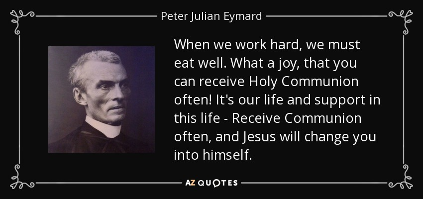 When we work hard, we must eat well. What a joy, that you can receive Holy Communion often! It's our life and support in this life - Receive Communion often, and Jesus will change you into himself. - Peter Julian Eymard
