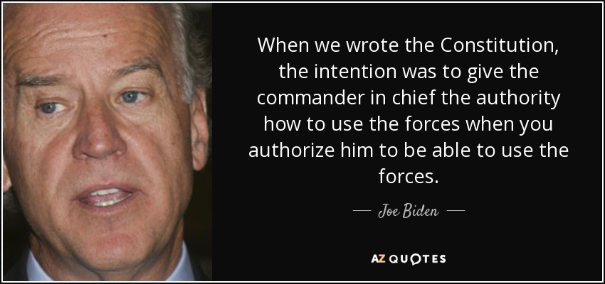 When we wrote the Constitution, the intention was to give the commander in chief the authority how to use the forces when you authorize him to be able to use the forces. - Joe Biden