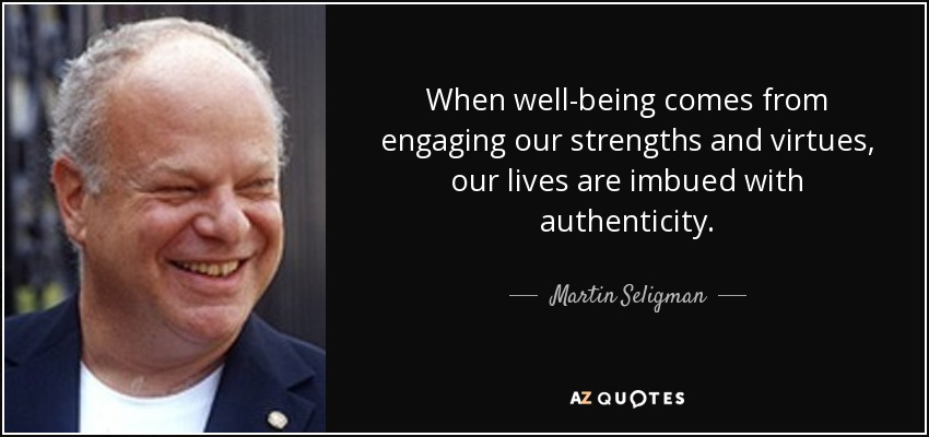 When well-being comes from engaging our strengths and virtues, our lives are imbued with authenticity. - Martin Seligman