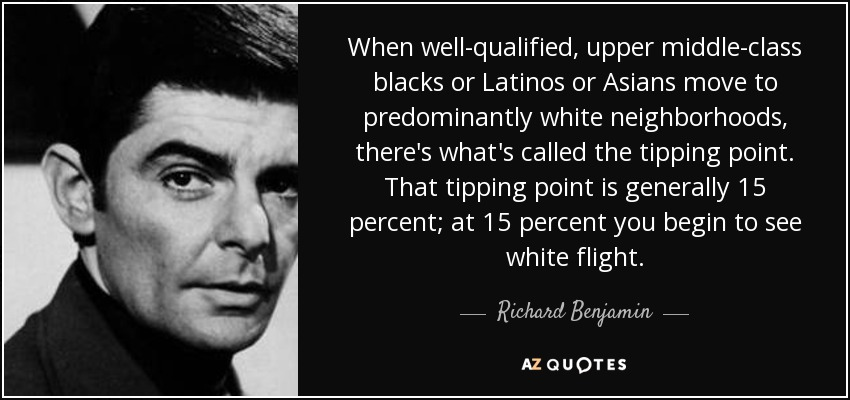 When well-qualified, upper middle-class blacks or Latinos or Asians move to predominantly white neighborhoods, there's what's called the tipping point. That tipping point is generally 15 percent; at 15 percent you begin to see white flight. - Richard Benjamin