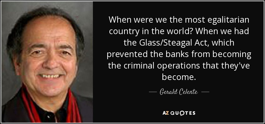 When were we the most egalitarian country in the world? When we had the Glass/Steagal Act, which prevented the banks from becoming the criminal operations that they've become. - Gerald Celente