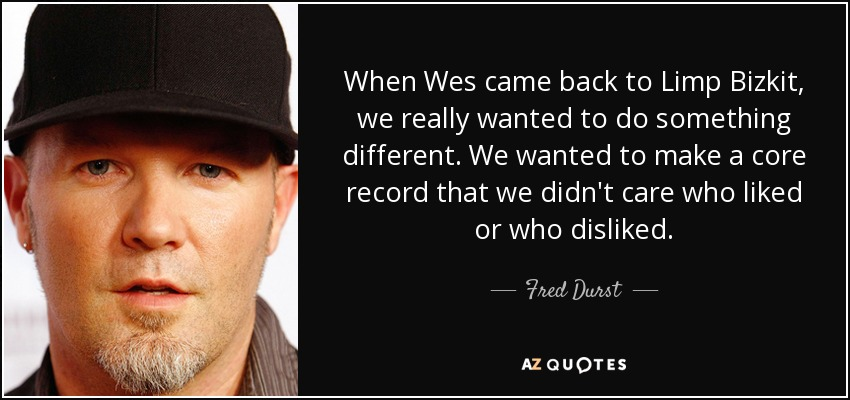 When Wes came back to Limp Bizkit, we really wanted to do something different. We wanted to make a core record that we didn't care who liked or who disliked. - Fred Durst