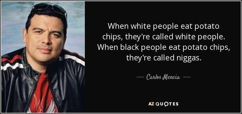 When white people eat potato chips, they're called white people. When black people eat potato chips, they're called niggas. - Carlos Mencia