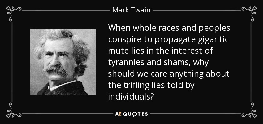 When whole races and peoples conspire to propagate gigantic mute lies in the interest of tyrannies and shams, why should we care anything about the trifling lies told by individuals? - Mark Twain