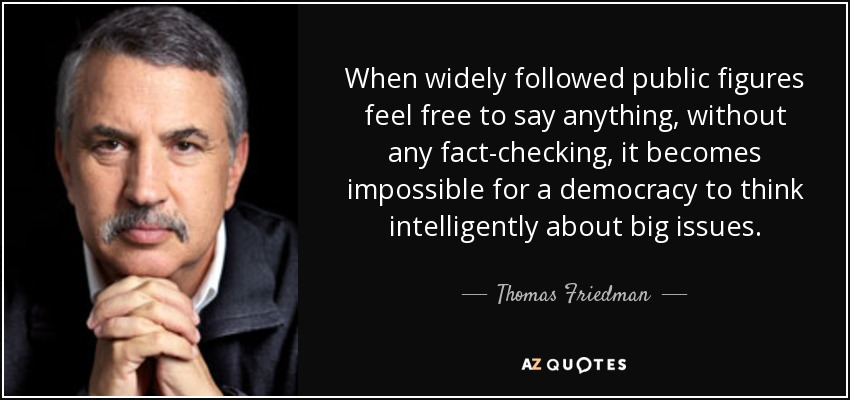 When widely followed public figures feel free to say anything, without any fact-checking, it becomes impossible for a democracy to think intelligently about big issues. - Thomas Friedman
