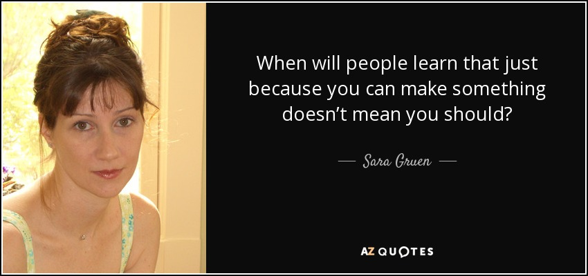 When will people learn that just because you can make something doesn't mean you should? - Sara Gruen
