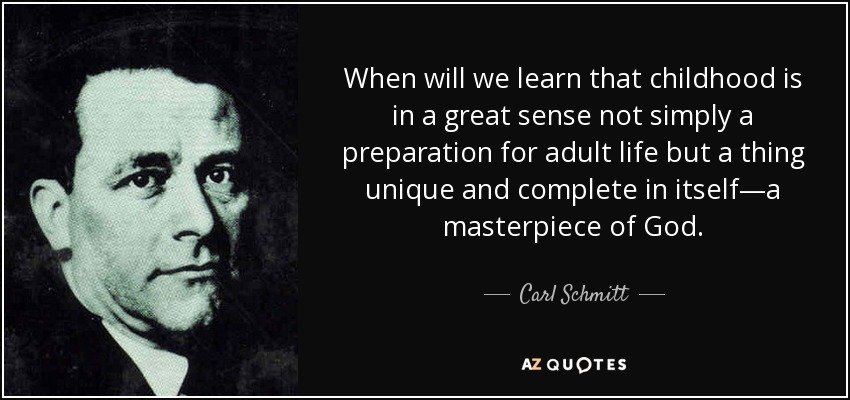 When will we learn that childhood is in a great sense not simply a preparation for adult life but a thing unique and complete in itself—a masterpiece of God. - Carl Schmitt