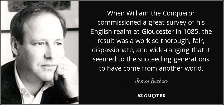 When William the Conqueror commissioned a great survey of his English realm at Gloucester in 1085, the result was a work so thorough, fair, dispassionate, and wide-ranging that it seemed to the succeeding generations to have come from another world. - James Buchan