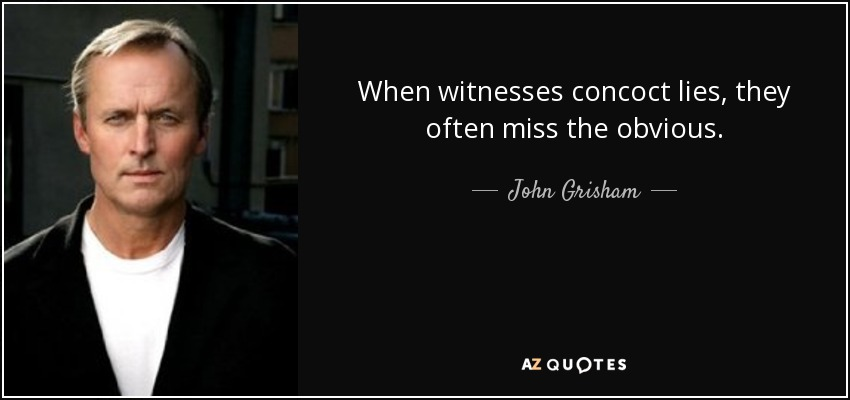 When witnesses concoct lies, they often miss the obvious. - John Grisham