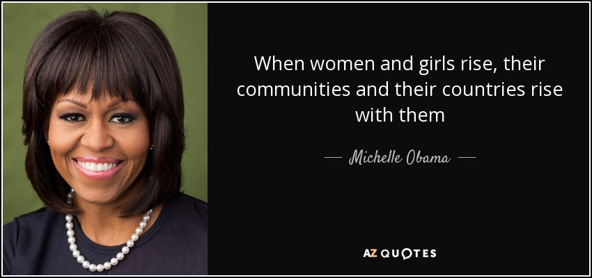 When women and girls rise, their communities and their countries rise with them - Michelle Obama