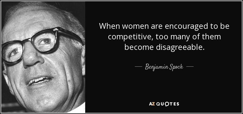 When women are encouraged to be competitive, too many of them become disagreeable. - Benjamin Spock