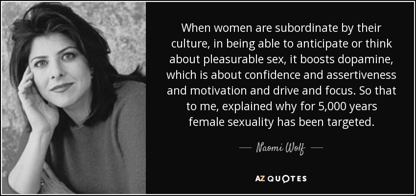 When women are subordinate by their culture, in being able to anticipate or think about pleasurable sex, it boosts dopamine, which is about confidence and assertiveness and motivation and drive and focus. So that to me, explained why for 5,000 years female sexuality has been targeted. - Naomi Wolf