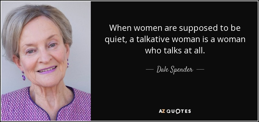 When women are supposed to be quiet, a talkative woman is a woman who talks at all. - Dale Spender