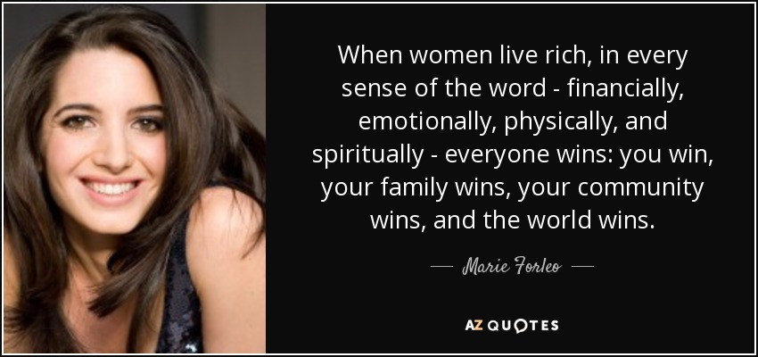When women live rich, in every sense of the word - financially, emotionally, physically, and spiritually - everyone wins: you win, your family wins, your community wins, and the world wins. - Marie Forleo