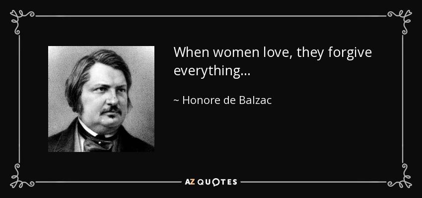 When women love, they forgive everything... - Honore de Balzac