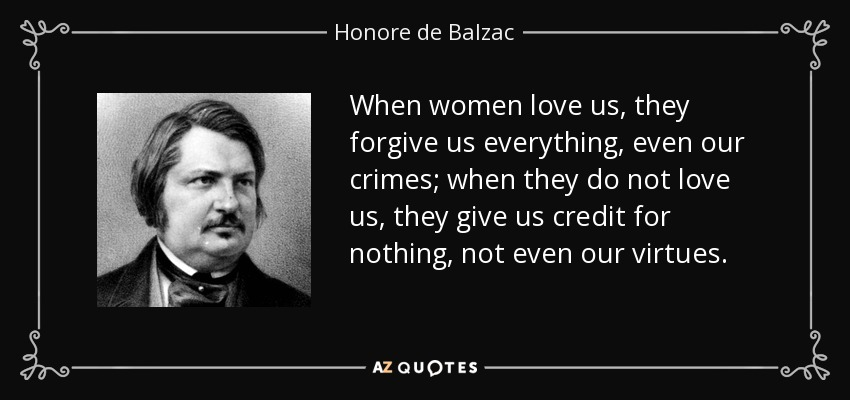 When women love us, they forgive us everything, even our crimes; when they do not love us, they give us credit for nothing, not even our virtues. - Honore de Balzac