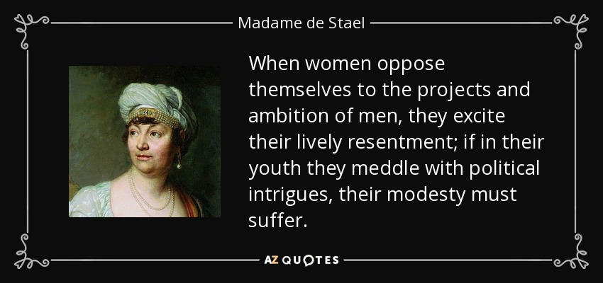 When women oppose themselves to the projects and ambition of men, they excite their lively resentment; if in their youth they meddle with political intrigues, their modesty must suffer. - Madame de Stael