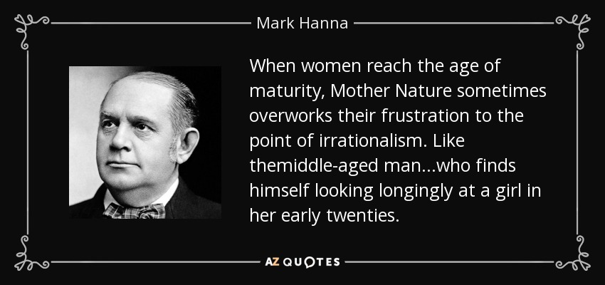 When women reach the age of maturity, Mother Nature sometimes overworks their frustration to the point of irrationalism. Like themiddle-aged man...who finds himself looking longingly at a girl in her early twenties. - Mark Hanna