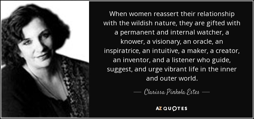 When women reassert their relationship with the wildish nature, they are gifted with a permanent and internal watcher, a knower, a visionary, an oracle, an inspiratrice, an intuitive, a maker, a creator, an inventor, and a listener who guide, suggest, and urge vibrant life in the inner and outer world. - Clarissa Pinkola Estes