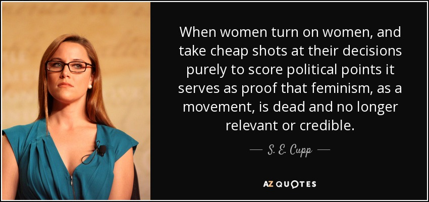 When women turn on women, and take cheap shots at their decisions purely to score political points it serves as proof that feminism, as a movement, is dead and no longer relevant or credible. - S. E. Cupp