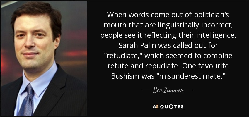 When words come out of politician's mouth that are linguistically incorrect, people see it reflecting their intelligence. Sarah Palin was called out for
