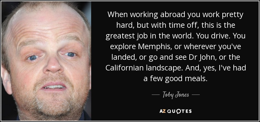 When working abroad you work pretty hard, but with time off, this is the greatest job in the world. You drive. You explore Memphis, or wherever you've landed, or go and see Dr John, or the Californian landscape. And, yes, I've had a few good meals. - Toby Jones
