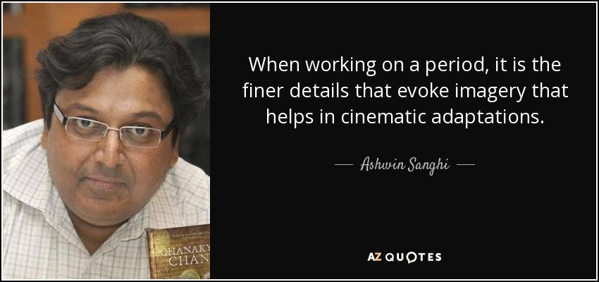 When working on a period, it is the finer details that evoke imagery that helps in cinematic adaptations. - Ashwin Sanghi