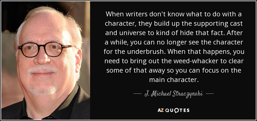 When writers don't know what to do with a character, they build up the supporting cast and universe to kind of hide that fact. After a while, you can no longer see the character for the underbrush. When that happens, you need to bring out the weed-whacker to clear some of that away so you can focus on the main character. - J. Michael Straczynski