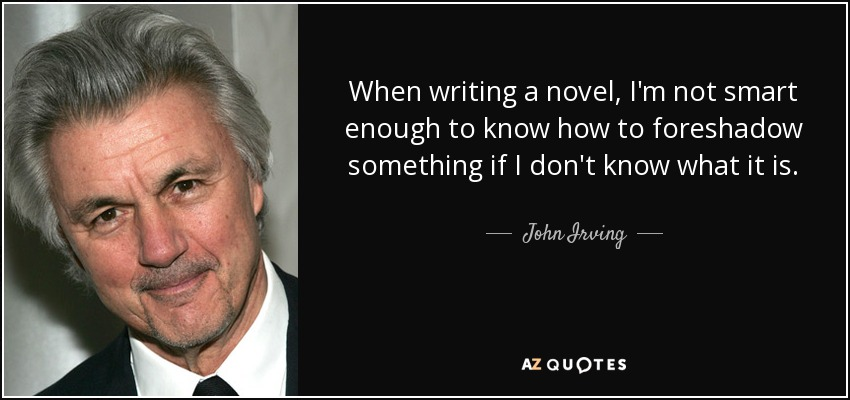 When writing a novel, I'm not smart enough to know how to foreshadow something if I don't know what it is. - John Irving