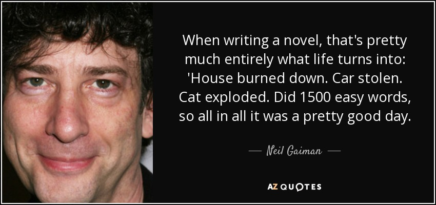 When writing a novel, that's pretty much entirely what life turns into: 'House burned down. Car stolen. Cat exploded. Did 1500 easy words, so all in all it was a pretty good day. - Neil Gaiman