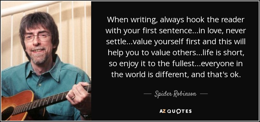 …when writing, always hook the reader with your first sentence…in love, never settle…value yourself first and this will help you to value others…life is short, so enjoy it to the fullest…everyone in the world is different, and that's ok… - Spider Robinson