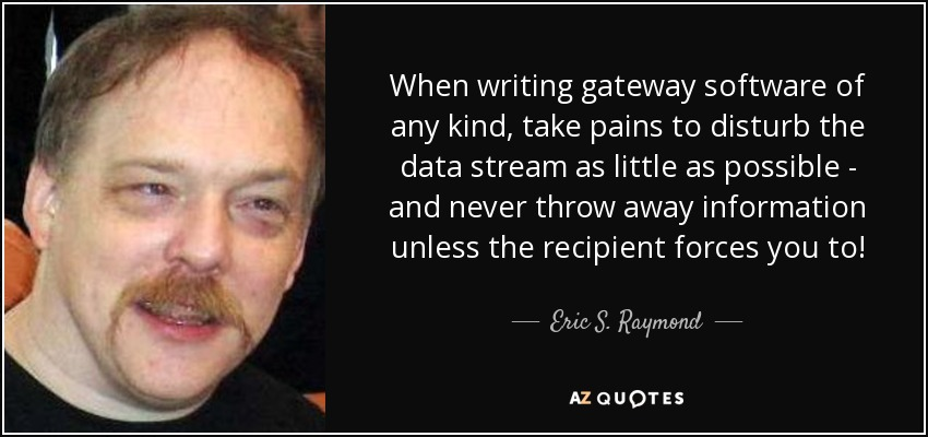 When writing gateway software of any kind, take pains to disturb the data stream as little as possible - and never throw away information unless the recipient forces you to! - Eric S. Raymond