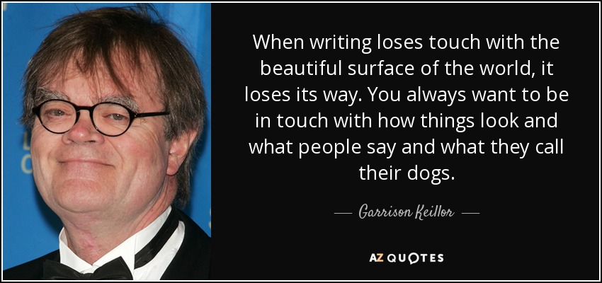 When writing loses touch with the beautiful surface of the world, it loses its way. You always want to be in touch with how things look and what people say and what they call their dogs. - Garrison Keillor