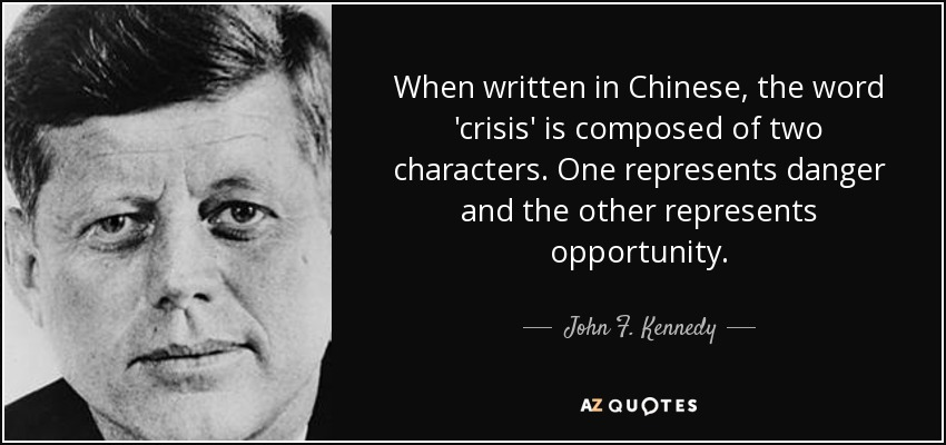 When written in Chinese, the word 'crisis' is composed of two characters. One represents danger and the other represents opportunity. - John F. Kennedy