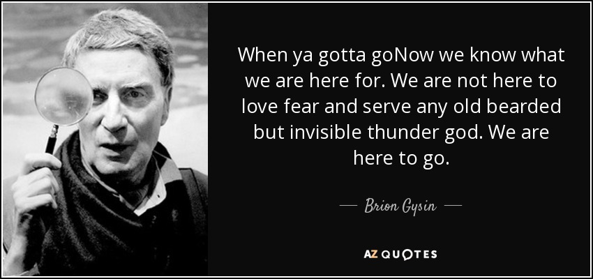 When ya gotta goNow we know what we are here for. We are not here to love fear and serve any old bearded but invisible thunder god. We are here to go. - Brion Gysin