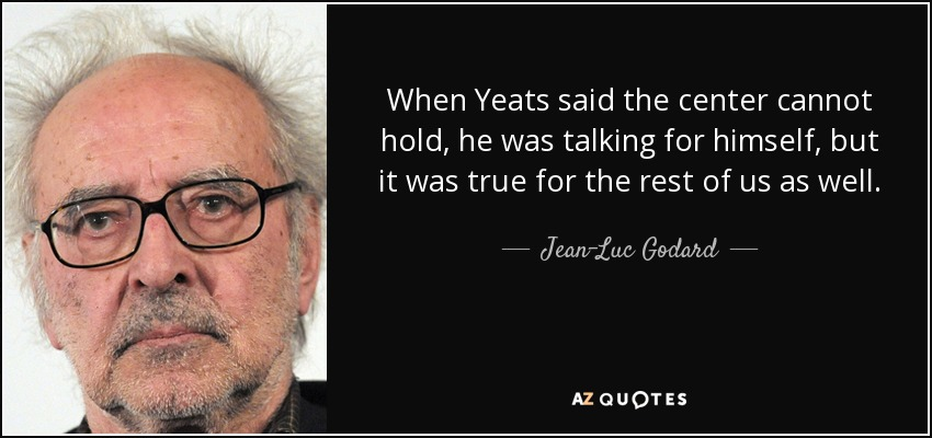 When Yeats said the center cannot hold, he was talking for himself, but it was true for the rest of us as well. - Jean-Luc Godard