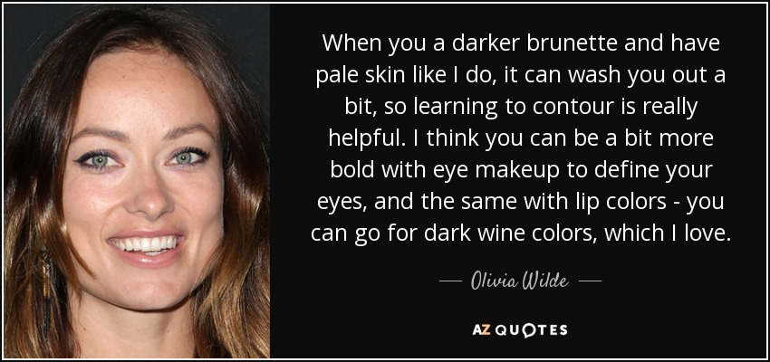 When you a darker brunette and have pale skin like I do, it can wash you out a bit, so learning to contour is really helpful. I think you can be a bit more bold with eye makeup to define your eyes, and the same with lip colors - you can go for dark wine colors, which I love. - Olivia Wilde
