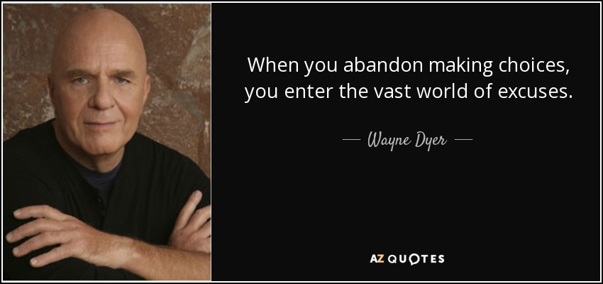 When you abandon making choices, you enter the vast world of excuses. - Wayne Dyer