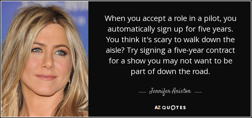 When you accept a role in a pilot, you automatically sign up for five years. You think it's scary to walk down the aisle? Try signing a five-year contract for a show you may not want to be part of down the road. - Jennifer Aniston