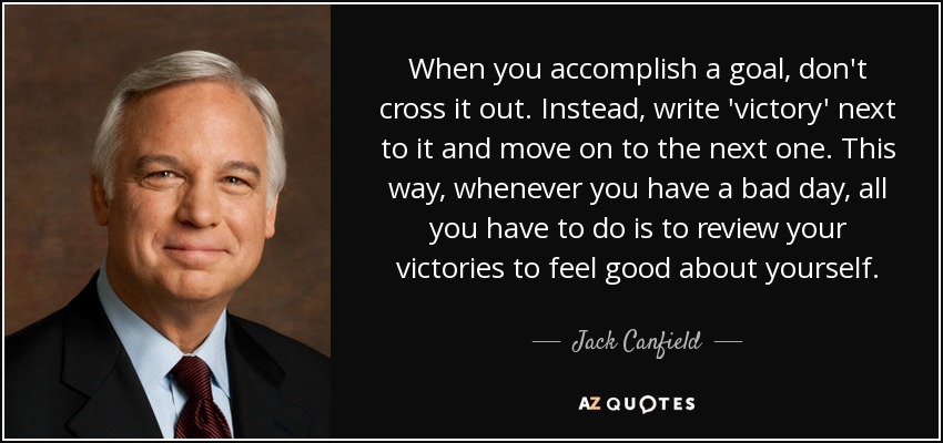 When you accomplish a goal, don't cross it out. Instead, write 'victory' next to it and move on to the next one. This way, whenever you have a bad day, all you have to do is to review your victories to feel good about yourself. - Jack Canfield
